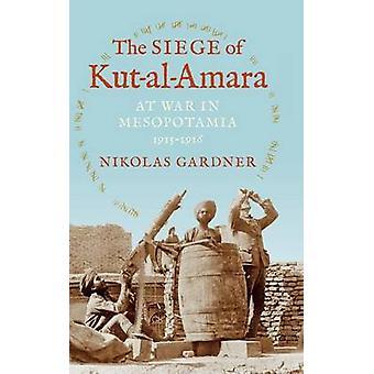 The Siege of KutAlAmara At War in Mesopotamia 19151916 by Gardner & Nikolas
