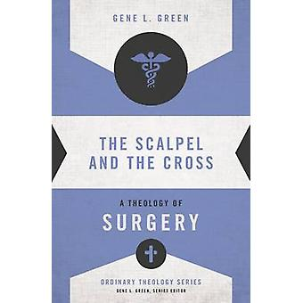 The Scalpel and the Cross A Theology of Surgery by Green & Gene L.