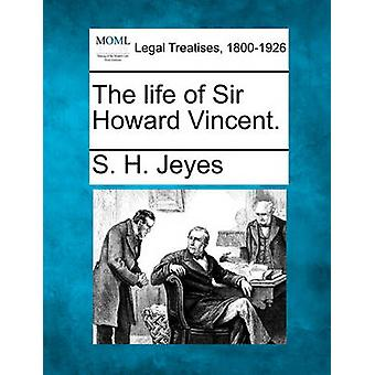 The life of Sir Howard Vincent. by Jeyes & S. H.