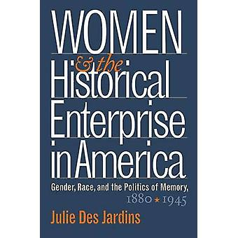 Women and the Historical Enterprise in America Gender Race and the Politics of Memory by Des Jardins & Julie