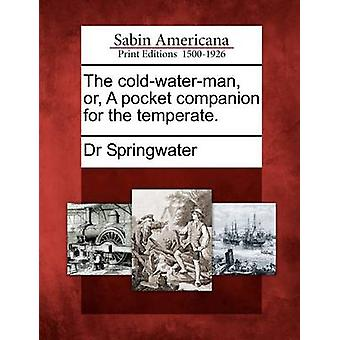 The coldwaterman or A pocket companion for the temperate. by Springwater & Dr