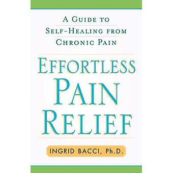 Effortless Pain Relief A Guide to SelfHealing from Chronic Pain by Bacci & Ingrid