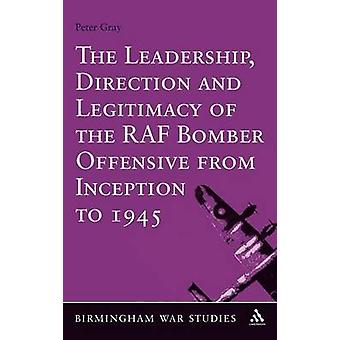 The Leadership Direction and Legitimacy of the RAF Bomber Offensive from Inception to 1945 by Gray & Peter