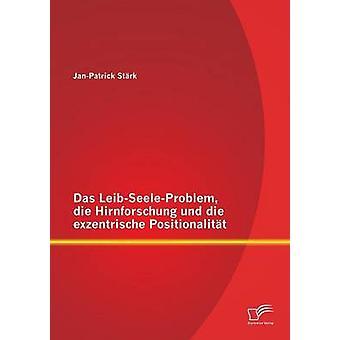 Das LeibSeeleProblem Die Hirnforschung Und Die Exzentrische Positionalitat by Stark & JanPatrick