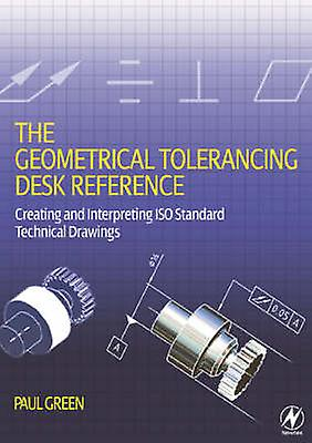 The Geometrical Tolerancing Desk Reference - Creating and Interpreting