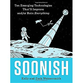 Soonish - Ten Emerging Technologies That'll Improve And/Or Ruin Everyt