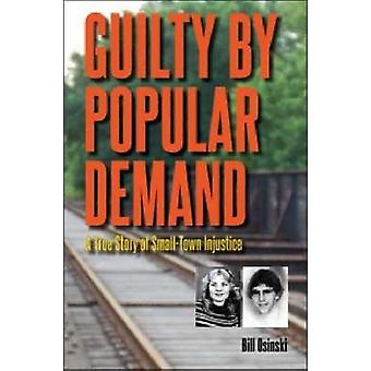 Guilt by Popular Demand - A True Story of Small-Town Injustice by Bill