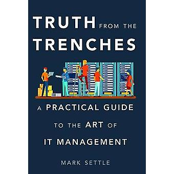 Truth from the Trenches - A Practical Guide to the Art of It Managemen