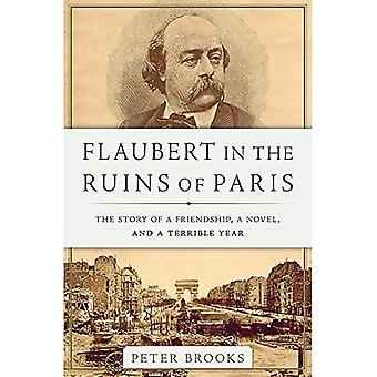 Flaubert in the Ruins of Paris: The Story of a Friendship, a Novel, and a� Terrible Year