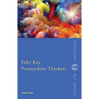 Fifty Key Postmodern Thinkers by Stuart Sim