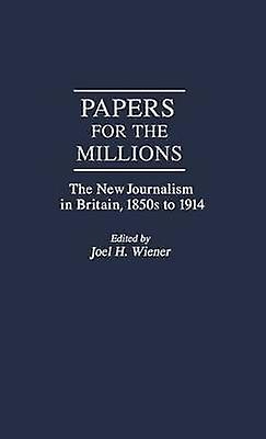 Papers for the Millions The New Journalism in Britain 1850s to 1914 by Wiener & Joel H.