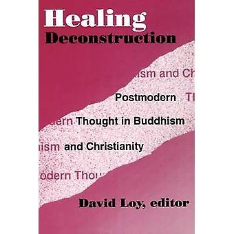 Healing Deconstruction Postmodern Thought in Buddhism and Christianity by Loy & David R.