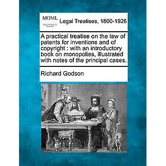 A practical treatise on the law of patents for inventions and of copyright  with an introductory book on monopolies illustrated with notes of the principal cases. by Godson & Richard