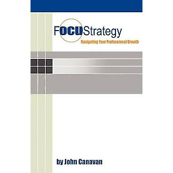 Focustrategy Navigating Your Professional Growth by Canavan & John