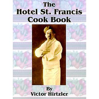 The Hotel St. Francis Cook Book by Hirtzler & Victor