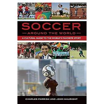 Soccer around the World A Cultural Guide to the Worlds Favorite Sport by Parrish & Charles