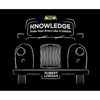 The Knowledge - Train Your Brain Like A London Cabbie by Robert Lordan
