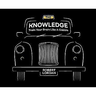 Das Wissen - Zug Ihr Gehirn wie ein Londoner Taxifahrer durch Robert Lordan