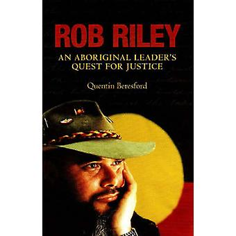 Rob Riley - An Aboriginal Leader's Quest for Justice by Quentin Beresf