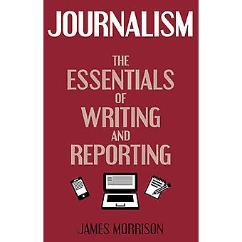 Journalism  The Essentials of Writing and Reporting by James Morrison