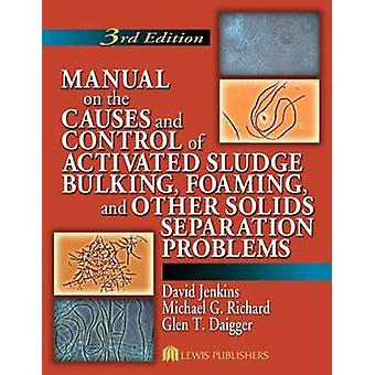 Manual on the Causes and Control of Activated Sludge Bulking Foaming and Other Solids Separation Problems by David Jenkins & Michael G. Richard & Glen T. Daigger
