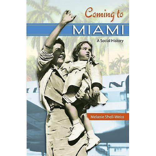 Coming to Miami  A Social History (Sunbelt Studies)
