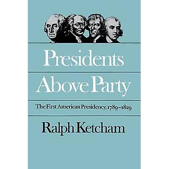Presidents Above Party The First American Presidency 17891829 by Ketcham & Ralph