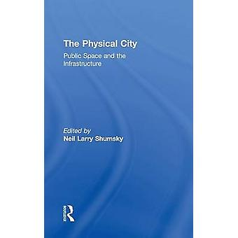 The Physical City  Public Space and the Infrastructure by Shumsky & Neil L.