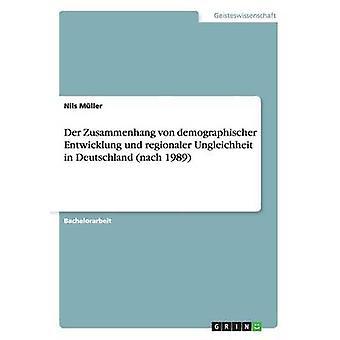 Der Zusammenhang von demographischer Entwicklung und regionaler Ungleichheit in Deutschland nach 1989 by Mller & Nils