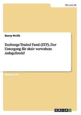 Exchange Traded Fund ETF. Der Untergang fr aktiv verwaltete Anlagefonds by Mullis & Benny