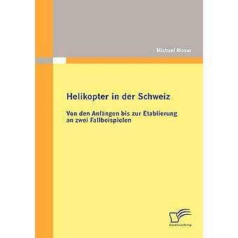 Helikopter in der Schweiz Von den Anfngen bis zur Etablierung un zwei Fallbeispielen par Moser & Michael