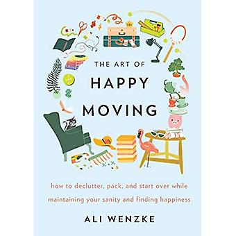 Art of Happy Moving: How to Declutter, Pack, and Start Over While Maintaining Your Sanity and� Finding Happiness