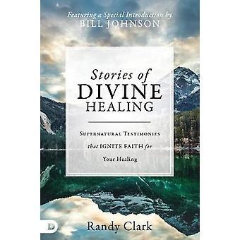 Stories of Divine Healing - Supernatural Testimonies That Ignite Faith