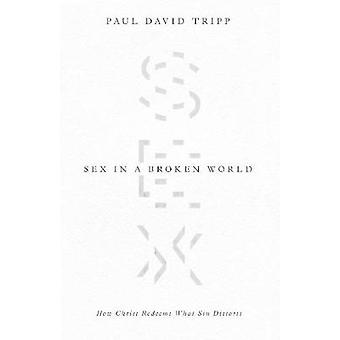 Sex in a Broken World - How Christ Redeems What Sin Distorts by Paul D