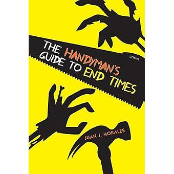 The Handyman's Guide to End Times - Poems by The Handyman's Guide to E