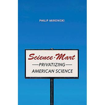 Science-Mart - Privatizing American Science by Philip Mirowski - 97806