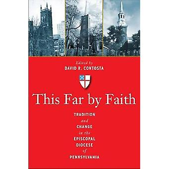This Far by Faith Tradition and Change in the Episcopal Diocese of Pennsylvania by Contosta & David R.