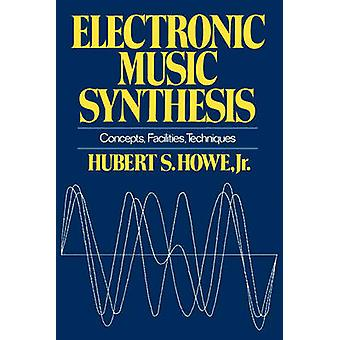 Electronic Music Synthesis Concepts Facilities Techniques by Howe & Hubert S. & Jr.