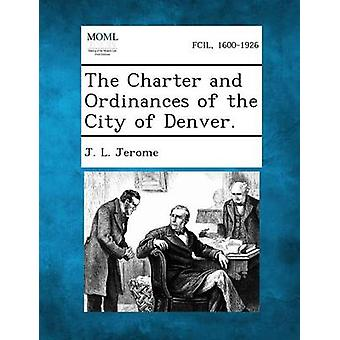 La Charte et les règlements de la ville de Denver. par Jerome & J. L.