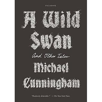 A Wild Swan - And Other Tales by Michael Cunningham - 9781250097309 Bo