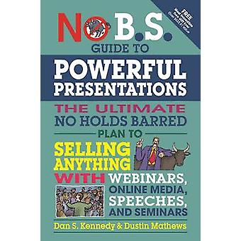 No B.S. Guide to Powerful Presentations - The Ultimate No Holds Barred