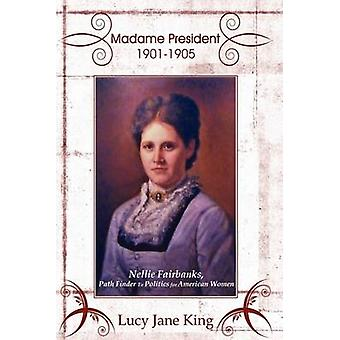 Madame President 19011905  Nellie Fairbanks Path Finder To Politics for American Women by King & Lucy Jane