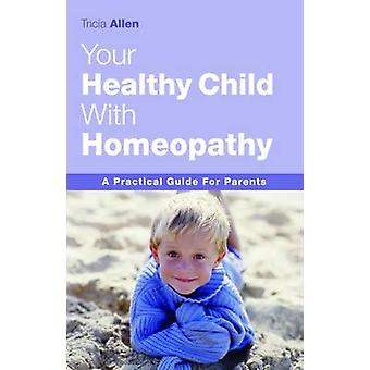 The Healthy Child Through Homeopathy by Tricia Allen - 9781843580546