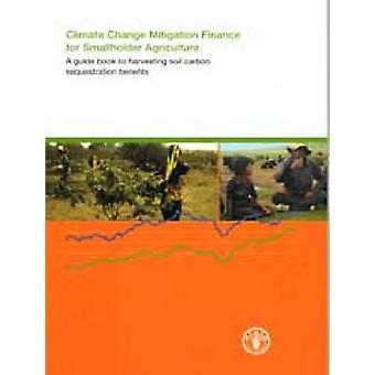Climate Change Mitigation Finance for Smallholder Agriculture - A Guid