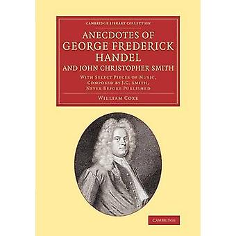 Anecdotes of George Frederick Handel and John Christopher Smith With Select Pieces of Music Composed by J. C. Smith Never Before Published by Coxe & William