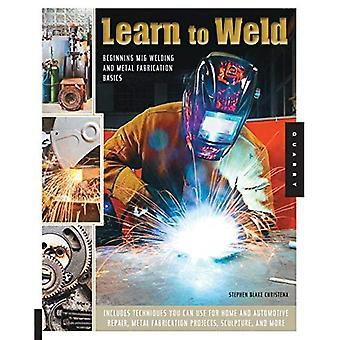 Apprendre à souder: début le soudage MIG et Metal Fabrication Basics - inclut les techniques que vous pouvez utiliser pour la maison et...