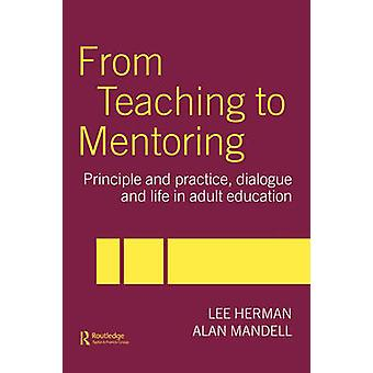 From Teaching to Mentoring Principles and Practice Dialogue and Life in Adult Education by Herman & Lee