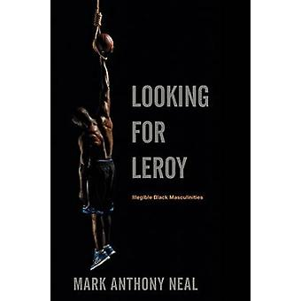 Looking for Leroy Illegible Black Masculinities by Neal & Mark Anthony