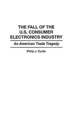 The Fall of the U.S. Consumer Electronics Industry An American Trade Tragedy by Curtis & Phillip J.
