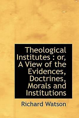 Theological Institutes  or A View of the Evidences Doctrines Morals and Institutions by Watson & Richard